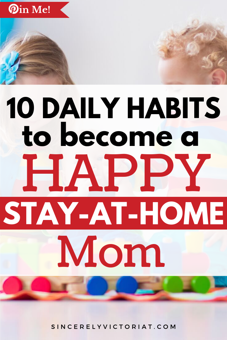 A happy mom is first a happy woman. The better you take care of yourself, the more you can care for them! Here are 10 habits of a happy stay-at-home mom. | @victoriatiffny SincerelyVictoriaT.com Lifestyle, Motherhood, and Wellness #parenting #stayathomemom #motherhood